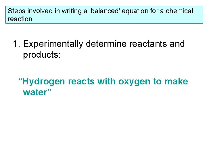 Steps involved in writing a 'balanced' equation for a chemical reaction: 1. Experimentally determine