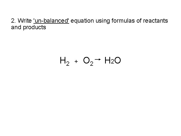 2. Write 'un-balanced' equation using formulas of reactants and products H 2 + O