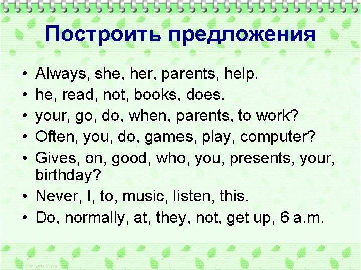 Построить предложения • • • Always, she, her, parents, help. he, read, not, books,