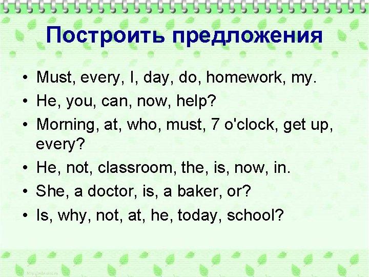 Построить предложения • Must, every, I, day, do, homework, my. • He, you, can,