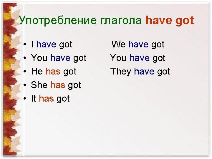 Употребление глагола have got • • • I have got You have got He