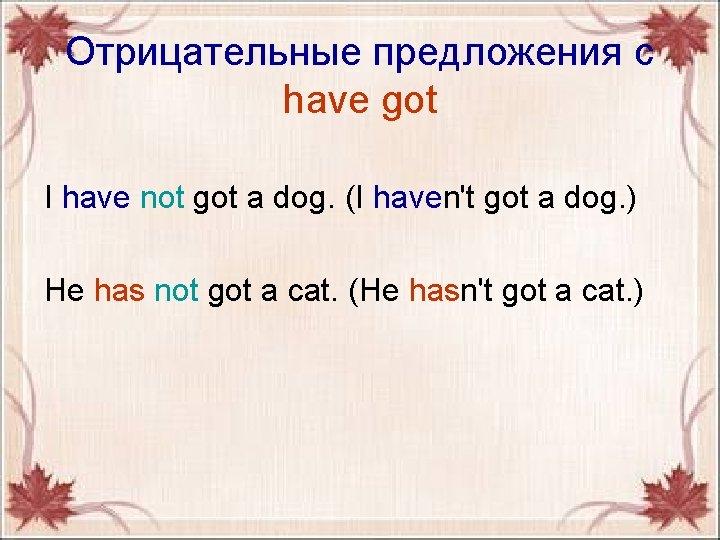 Отрицательные предложения с have got I have not got a dog. (I havenʹt got