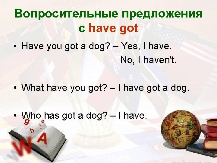 Вопросительные предложения с have got • Have you got a dog? – Yes, I