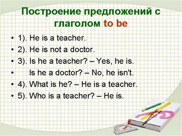Построение предложений с глаголом to be • • • 1). He is a teacher.
