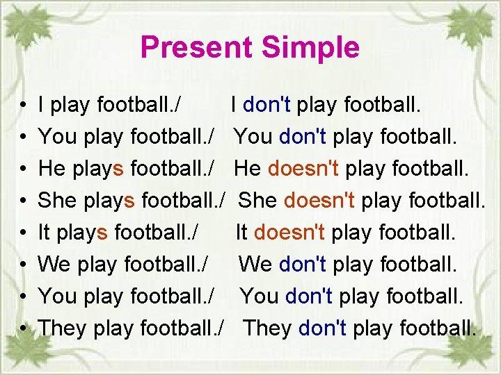 Present Simple • • I play football. / I donʹt play football. You play