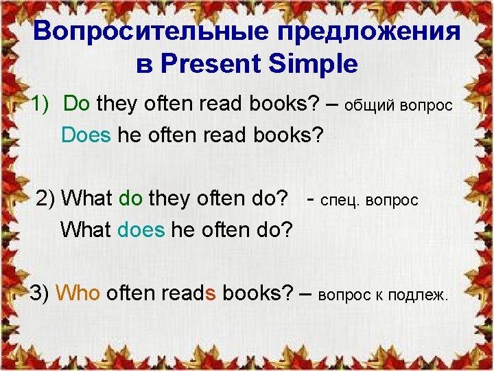 Вопросительные предложения в Present Simple 1) Do they often read books? – общий вопрос