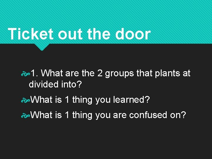 Ticket out the door 1. What are the 2 groups that plants at divided