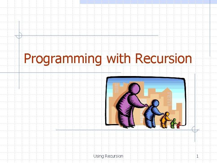 Programming with Recursion Using Recursion 1
