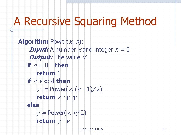 A Recursive Squaring Method Algorithm Power(x, n): Input: A number x and integer n