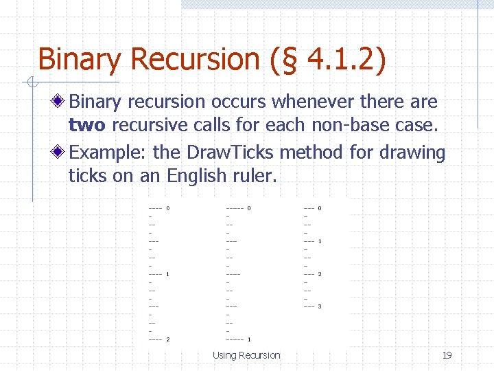 Binary Recursion (§ 4. 1. 2) Binary recursion occurs whenever there are two recursive