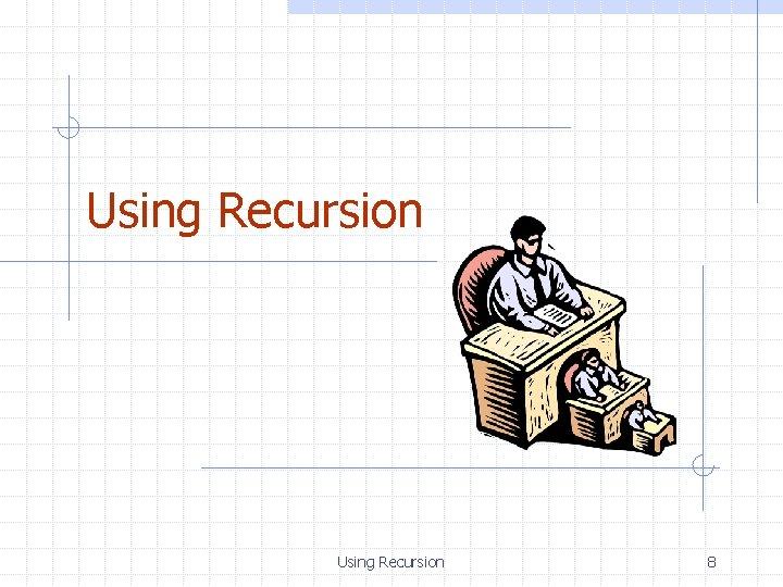 Using Recursion 8