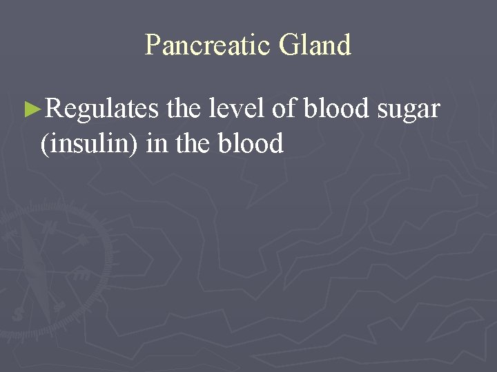 Pancreatic Gland ►Regulates the level of blood sugar (insulin) in the blood