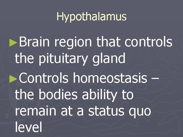 Hypothalamus ►Brain region that controls the pituitary gland ►Controls homeostasis – the bodies ability