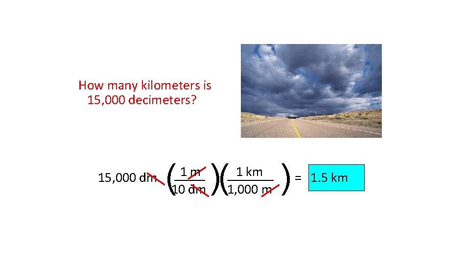 How many kilometers is 15, 000 decimeters? 15, 000 dm ( )( 1 m