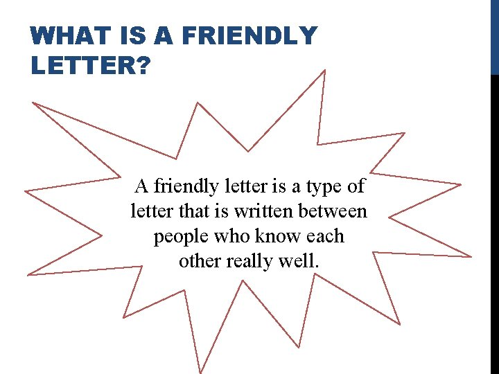WHAT IS A FRIENDLY LETTER? A friendly letter is a type of letter that