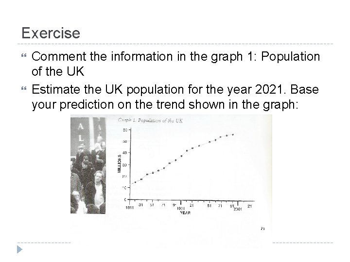 Exercise Comment the information in the graph 1: Population of the UK Estimate the