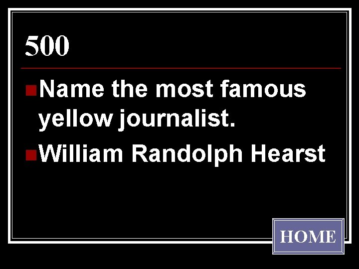 500 n. Name the most famous yellow journalist. n. William Randolph Hearst HOME