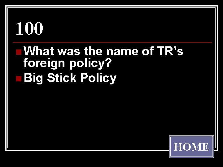 100 n What was the name of TR's foreign policy? n Big Stick Policy