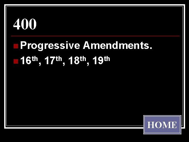 400 n Progressive Amendments. n 16 th, 17 th, 18 th, 19 th HOME