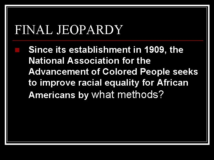 FINAL JEOPARDY n Since its establishment in 1909, the National Association for the Advancement