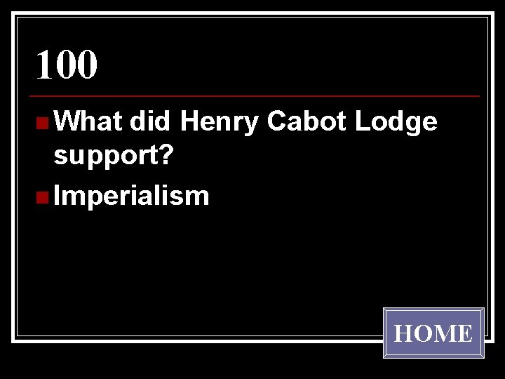 100 n What did Henry Cabot Lodge support? n Imperialism HOME