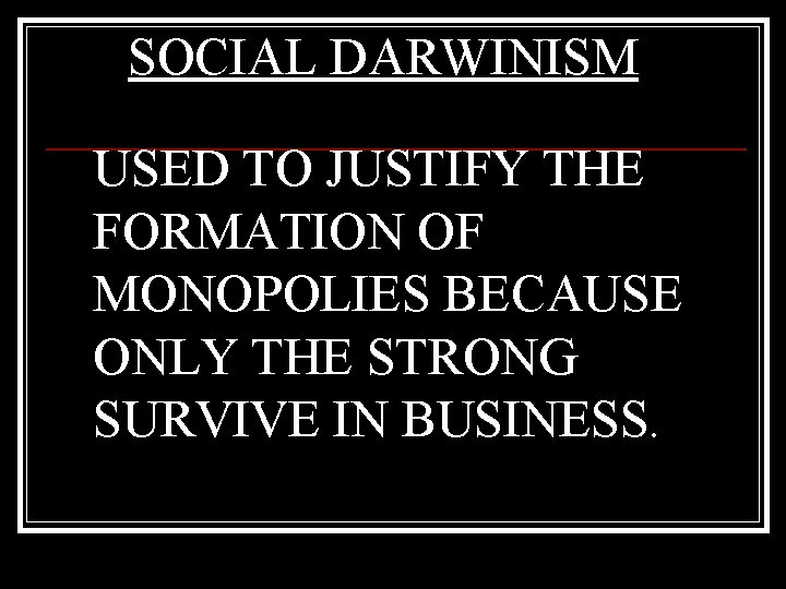 SOCIAL DARWINISM USED TO JUSTIFY THE FORMATION OF MONOPOLIES BECAUSE ONLY THE STRONG SURVIVE