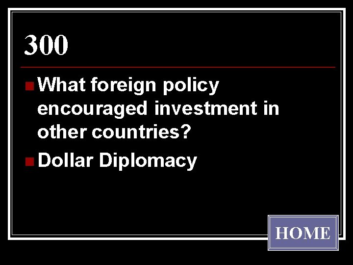 300 n What foreign policy encouraged investment in other countries? n Dollar Diplomacy HOME
