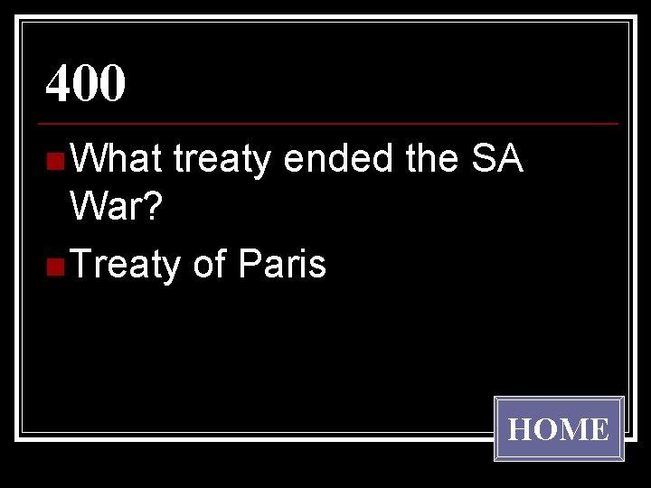 400 n What treaty ended the SA War? n Treaty of Paris HOME