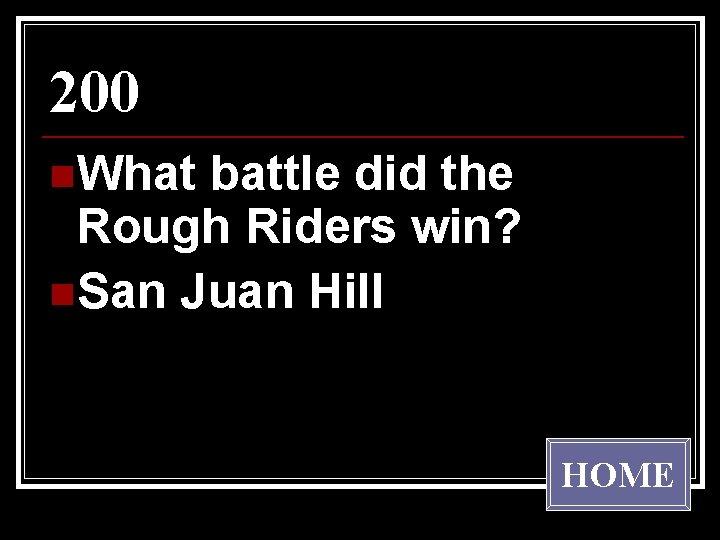 200 n. What battle did the Rough Riders win? n. San Juan Hill HOME