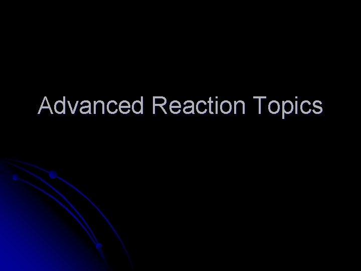 Advanced Reaction Topics