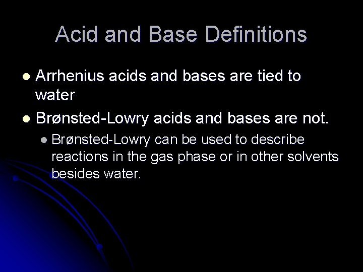 Acid and Base Definitions Arrhenius acids and bases are tied to water l Brønsted-Lowry