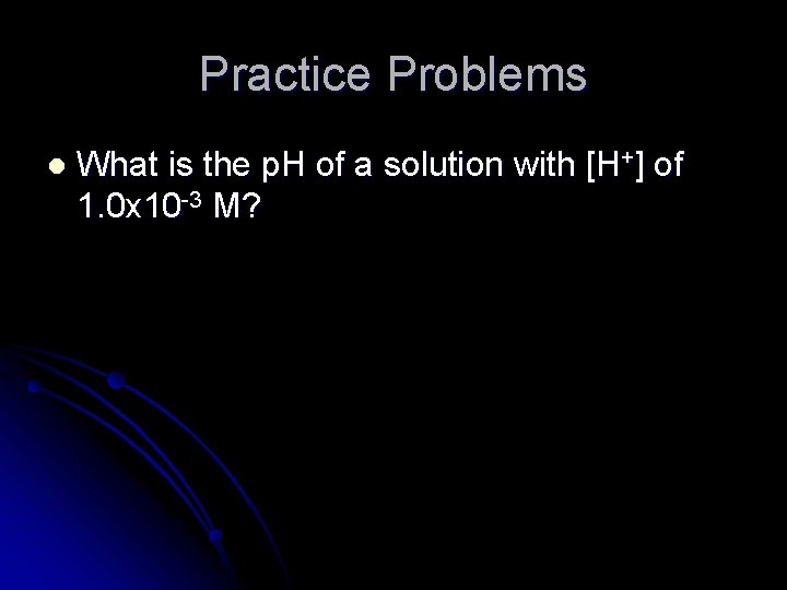 Practice Problems l What is the p. H of a solution with [H+] of