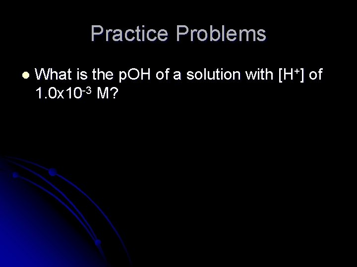 Practice Problems l What is the p. OH of a solution with [H+] of