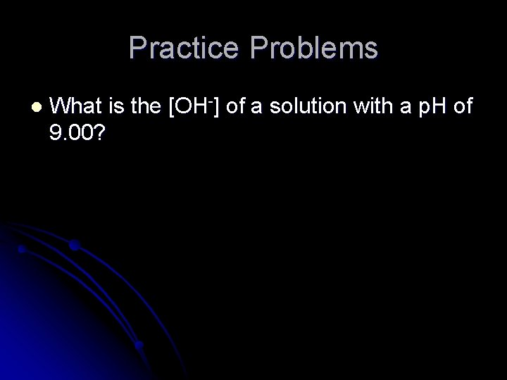 Practice Problems l What is the [OH-] of a solution with a p. H