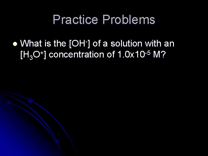 Practice Problems l What is the [OH-] of a solution with an [H 3