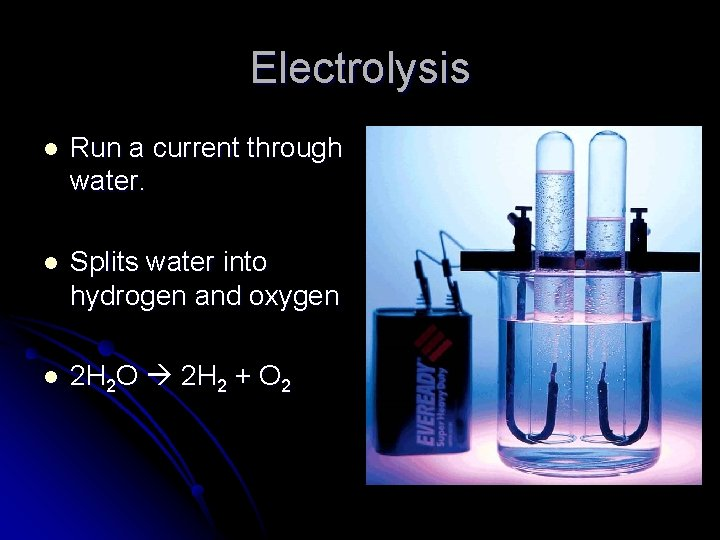 Electrolysis l Run a current through water. l Splits water into hydrogen and oxygen