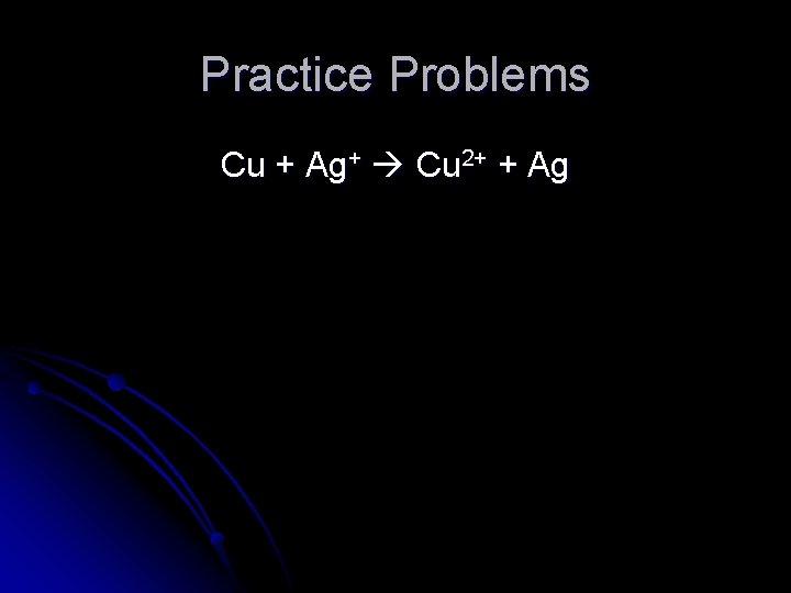 Practice Problems Cu + Ag+ Cu 2+ + Ag