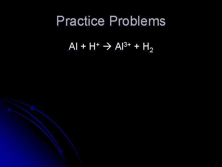 Practice Problems Al + H+ Al 3+ + H 2