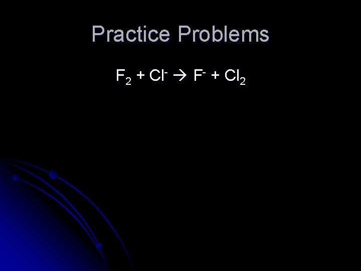 Practice Problems F 2 + Cl- F- + Cl 2