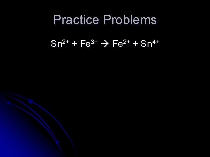 Practice Problems Sn 2+ + Fe 3+ Fe 2+ + Sn 4+