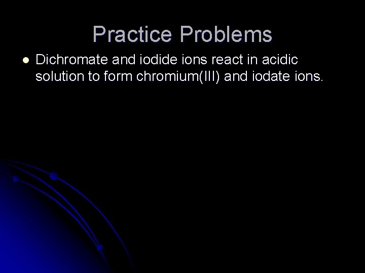 Practice Problems l Dichromate and iodide ions react in acidic solution to form chromium(III)