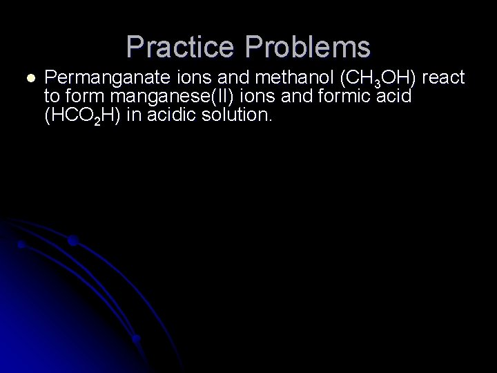 Practice Problems l Permanganate ions and methanol (CH 3 OH) react to form manganese(II)