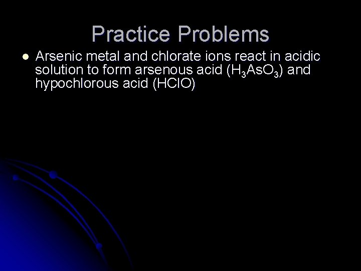Practice Problems l Arsenic metal and chlorate ions react in acidic solution to form