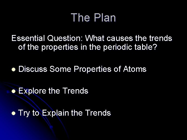 The Plan Essential Question: What causes the trends of the properties in the periodic