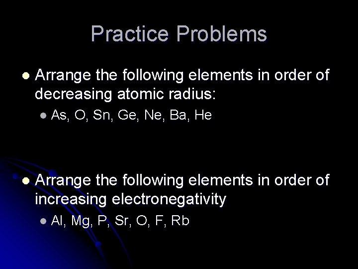 Practice Problems l Arrange the following elements in order of decreasing atomic radius: l