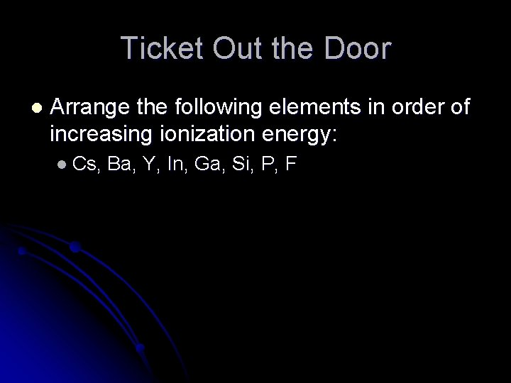Ticket Out the Door l Arrange the following elements in order of increasing ionization