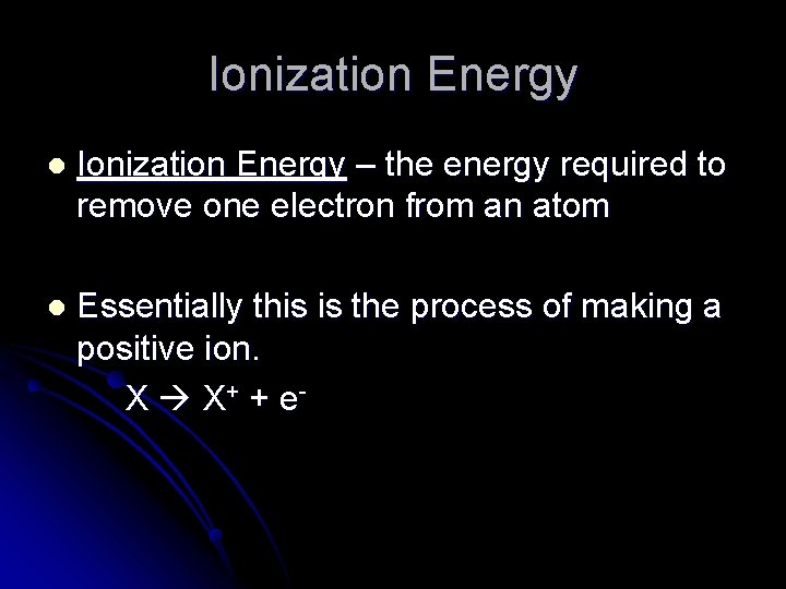 Ionization Energy l Ionization Energy – the energy required to remove one electron from