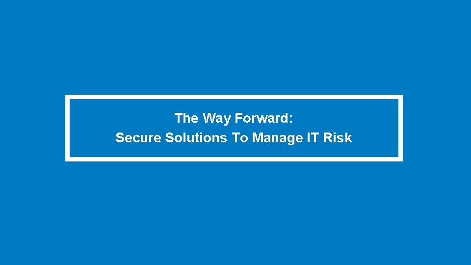 The Way Forward: Secure Solutions To Manage IT Risk
