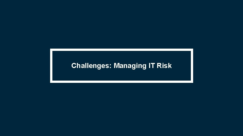Challenges: Managing IT Risk