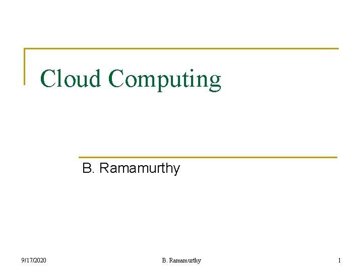 Cloud Computing B. Ramamurthy 9/17/2020 B. Ramamurthy 1